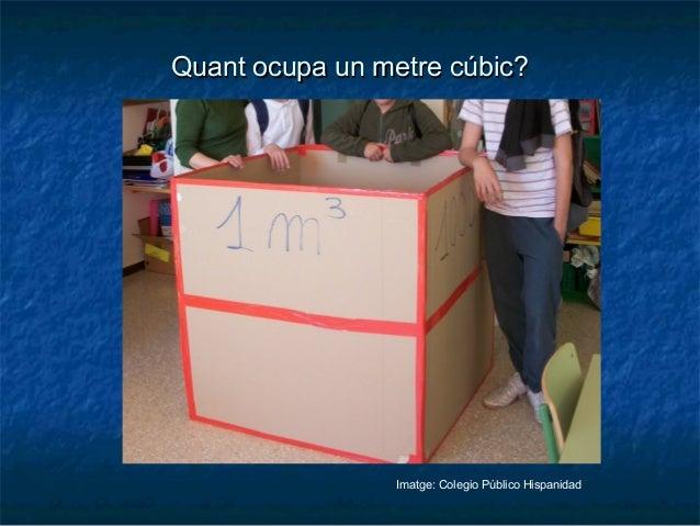 Quant ocupa un metre cúbic?Quant ocupa un metre cúbic? Imatge: Colegio Público Hispanidad