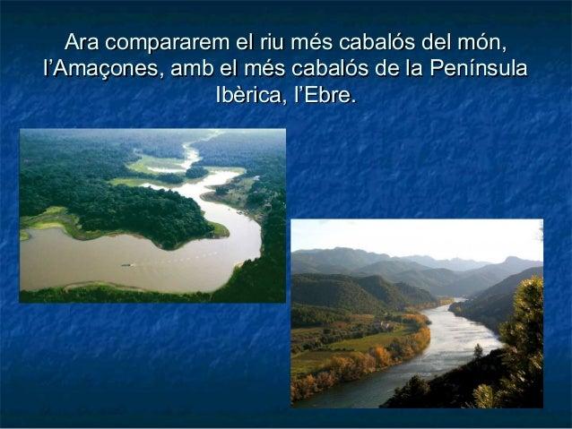 Ara compararem el riu més cabalós del món,Ara compararem el riu més cabalós del món, l'Amaçones, amb el més cabalós de la ...