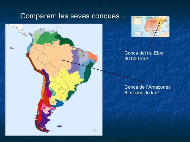 Conca del riu Ebre 86.000 km2 Conca de l'Amaçones 6 milions de km2 Comparem les seves conques…Comparem les seves conques…