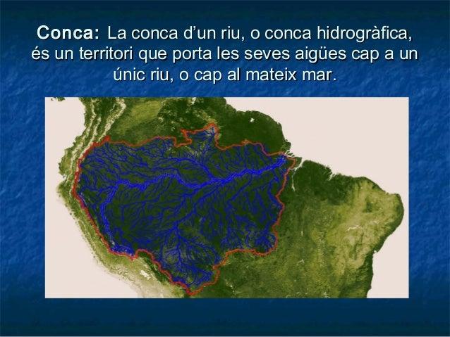 Conca:Conca: La conca d'un riu, o conca hidrogràfica,La conca d'un riu, o conca hidrogràfica, és un territori que porta le...