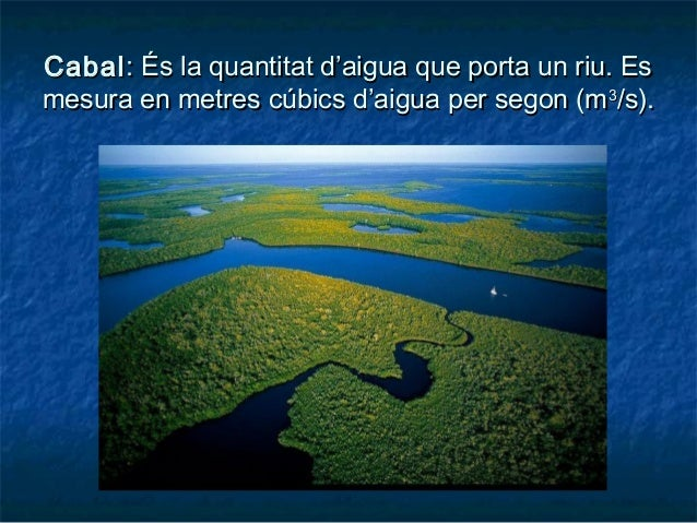 CabalCabal: És la quantitat d'aigua que porta un riu. Es: És la quantitat d'aigua que porta un riu. Es mesura en metres cú...