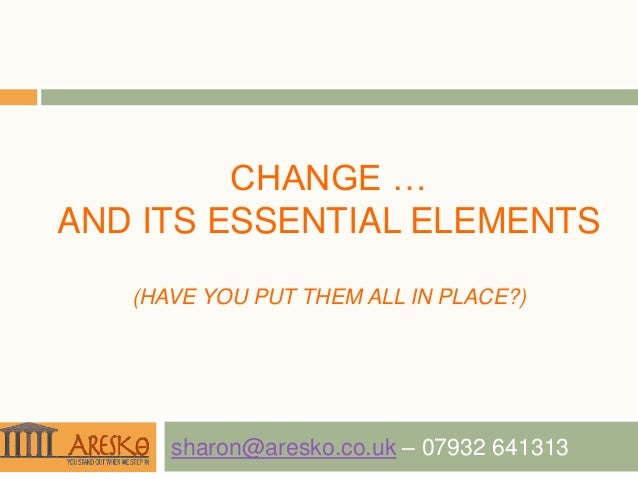 CHANGE …AND ITS ESSENTIAL ELEMENTS   (HAVE YOU PUT THEM ALL IN PLACE?)      sharon@aresko.co.uk – 07932 641313