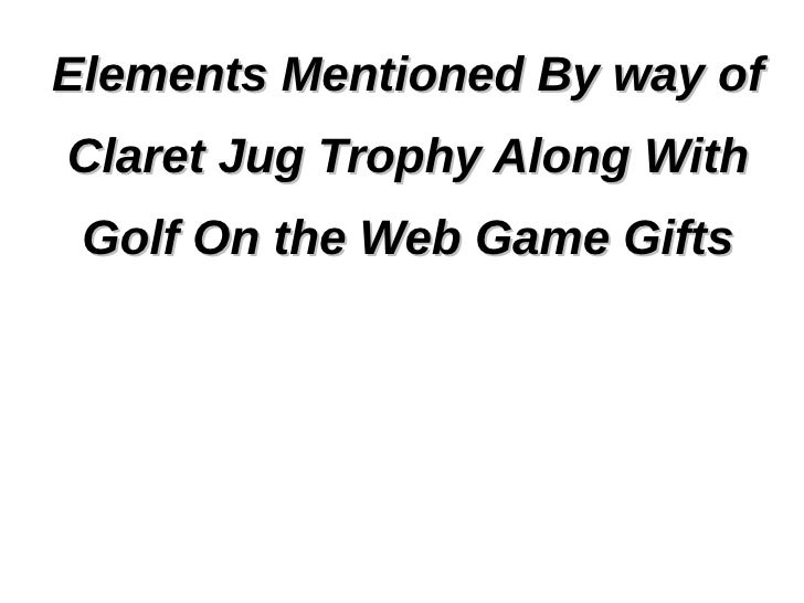 Elements Mentioned By way ofClaret Jug Trophy Along With Golf On the Web Game Gifts