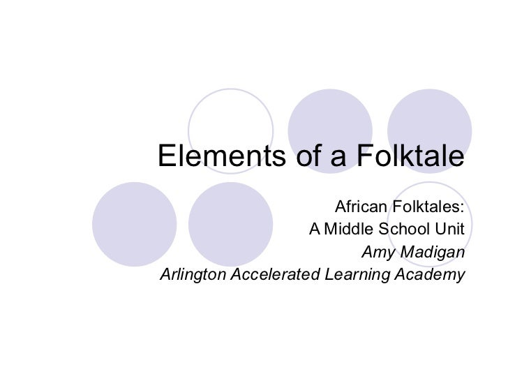 Elements of a Folktale African Folktales: A Middle School Unit Amy Madigan Arlington Accelerated Learning Academy