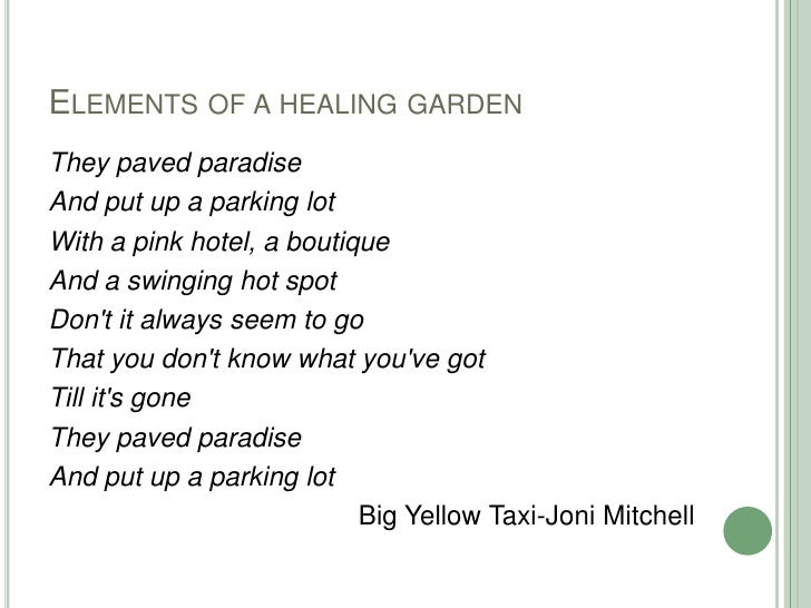 Elements of a healing garden<br />They paved paradise<br />And put up a parking lot<br />With a pink hotel, a boutique<br ...