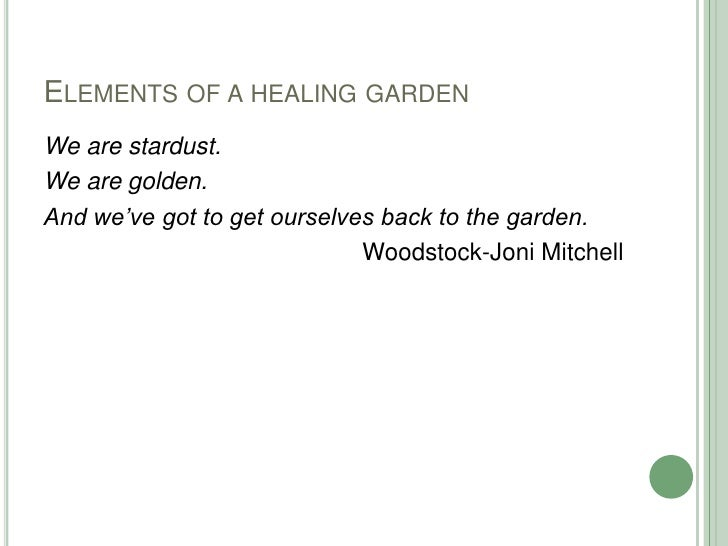 Elements of a healing garden<br />We are stardust.<br />We are golden.<br />And we've got to get ourselves back to the gar...