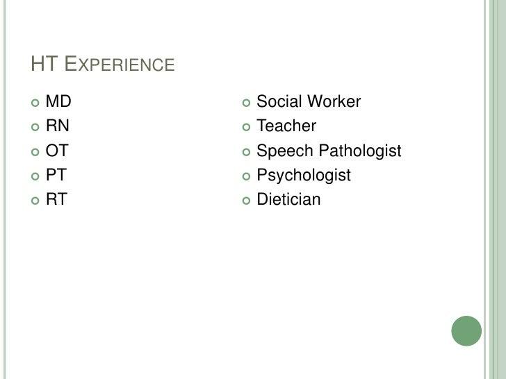 HT Experience<br />MD<br />RN<br />OT<br />PT<br />RT<br />Social Worker<br />Teacher<br />Speech Pathologist<br />Psychol...