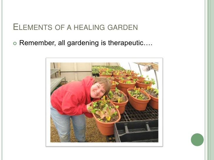 Elements of a healing garden<br />Remember, all gardening is therapeutic….<br />