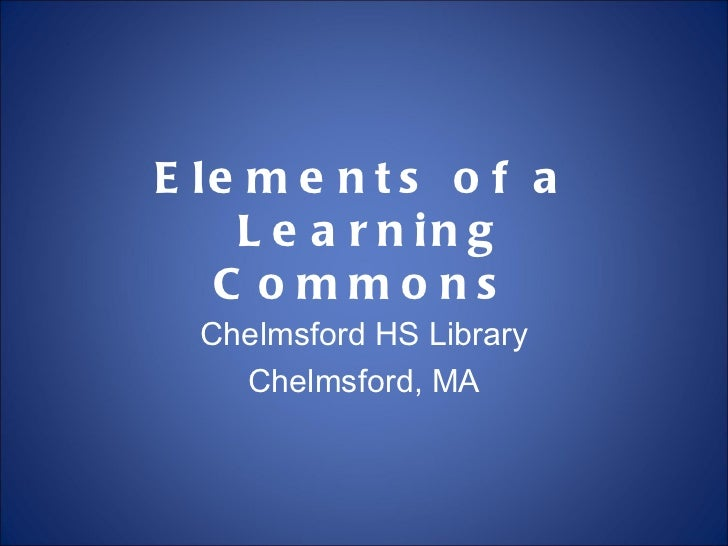 Elements of a  Learning Commons Chelmsford HS Library Chelmsford, MA