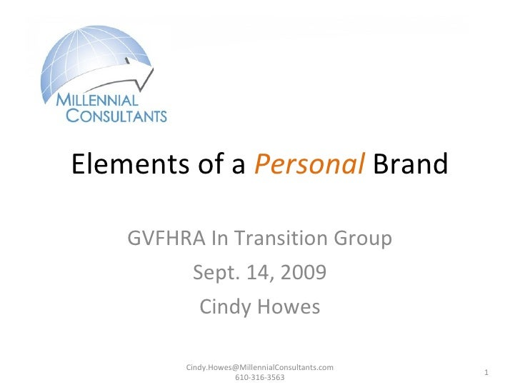 Elements of a  Personal  Brand GVFHRA In Transition Group Sept. 14, 2009 Cindy Howes Cindy.Howes@MillennialConsultants.com...