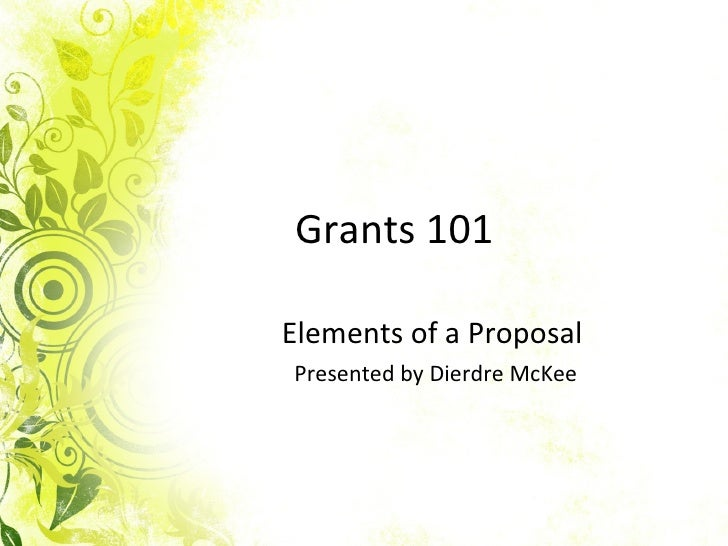 Grants 101 Elements of a Proposal  Presented by Dierdre McKee