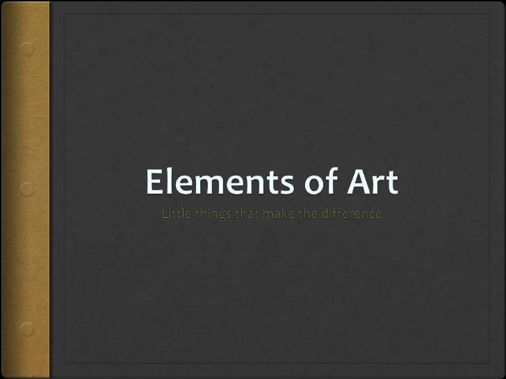 The Elements of Art :LineShapeForm/shapeSpaceValueTextureColorTime and Motion (unofficially)