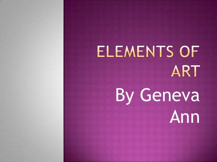 Elements of Art <br />By Geneva Ann<br />
