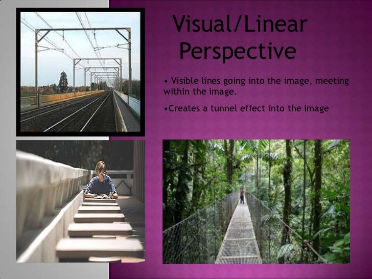 Visual/Linear   Perspective• Visible lines going into the image, meetingwithin the image.•Creates a tunnel effect into the...