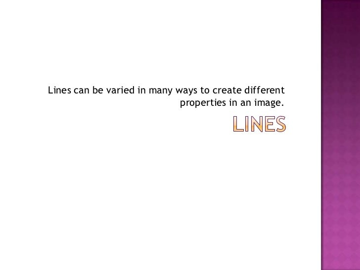 Lines can be varied in many ways to create different                             properties in an image.