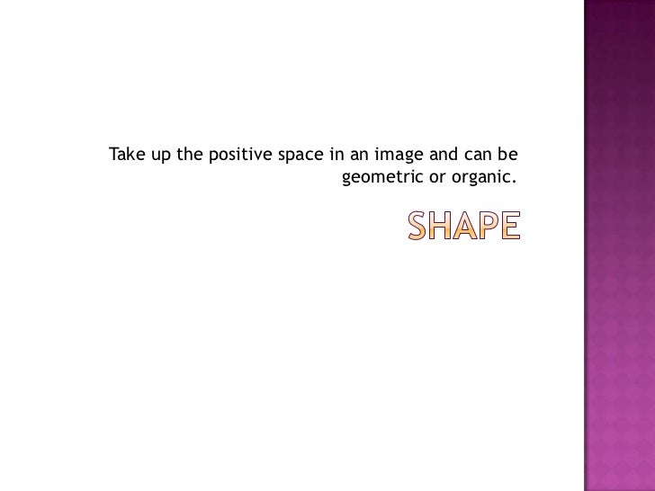 Take up the positive space in an image and can be                             geometric or organic.