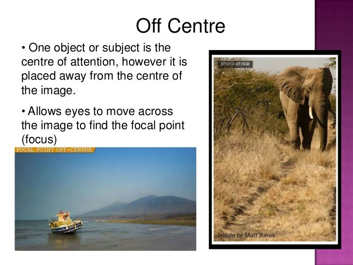 Off Centre• One object or subject is thecentre of attention, however it isplaced away from the centre ofthe image.• Allows...