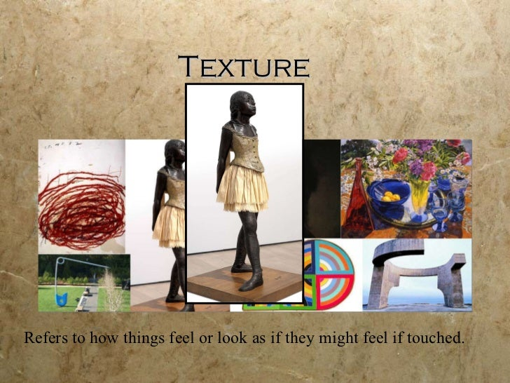 Texture Refers to how things feel or look as if they might feel if touched.