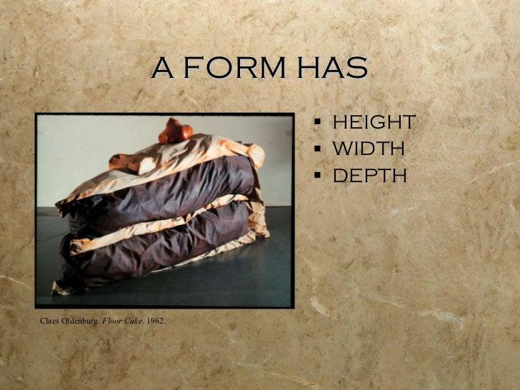 A FORM HAS <ul><li>HEIGHT </li></ul><ul><li>WIDTH </li></ul><ul><li>DEPTH </li></ul>Claes Oldenburg.  Floor Cake . 1962.