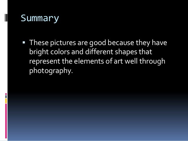 Summary These pictures are good because they have  bright colors and different shapes that  represent the elements of art...