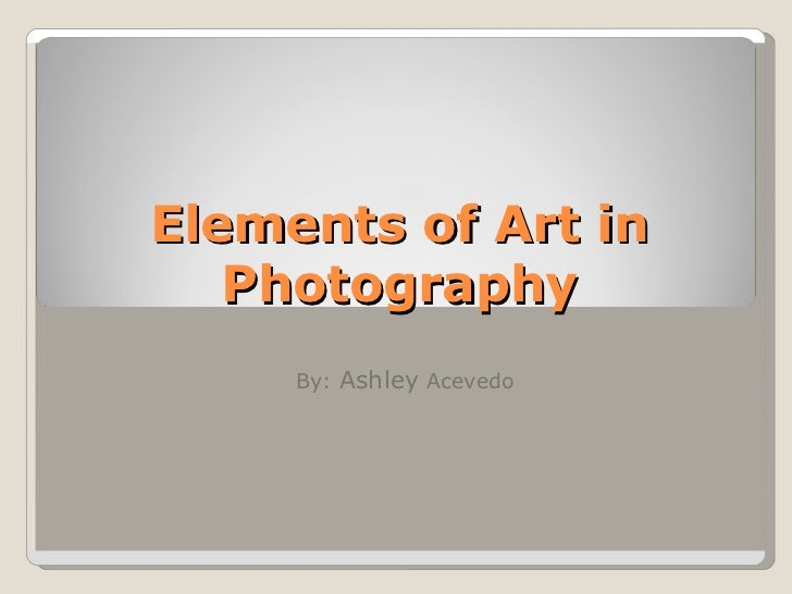 Elements of Art in Photography By:  Ashley  Acevedo