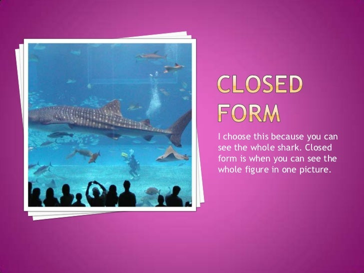 Closed Form<br />I choose this because you can see the whole shark. Closed form is when you can see the whole figure in on...