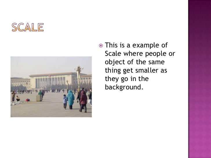 Scale<br />This is a example of Scale where people or object of the same thing get smaller as they go in the background.<b...
