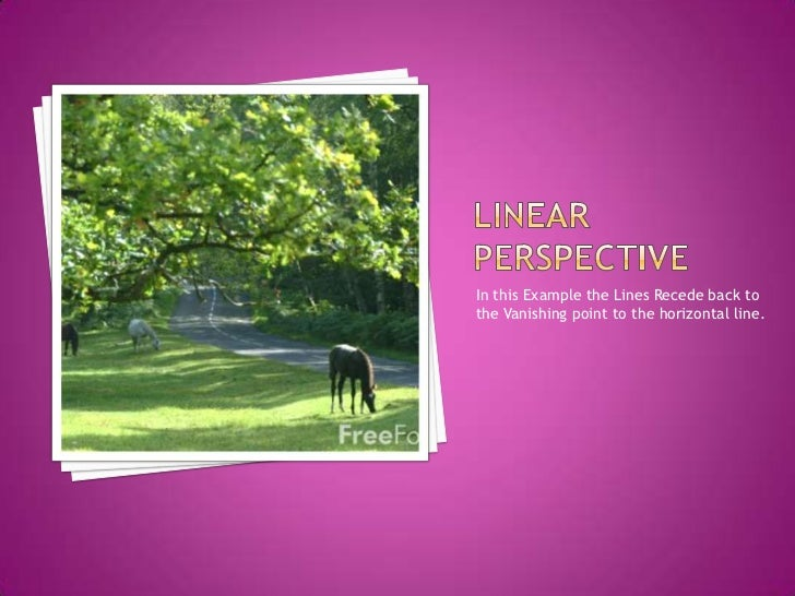 Linear Perspective<br />In this Example the Lines Recede back to the Vanishing point to the horizontal line.<br />