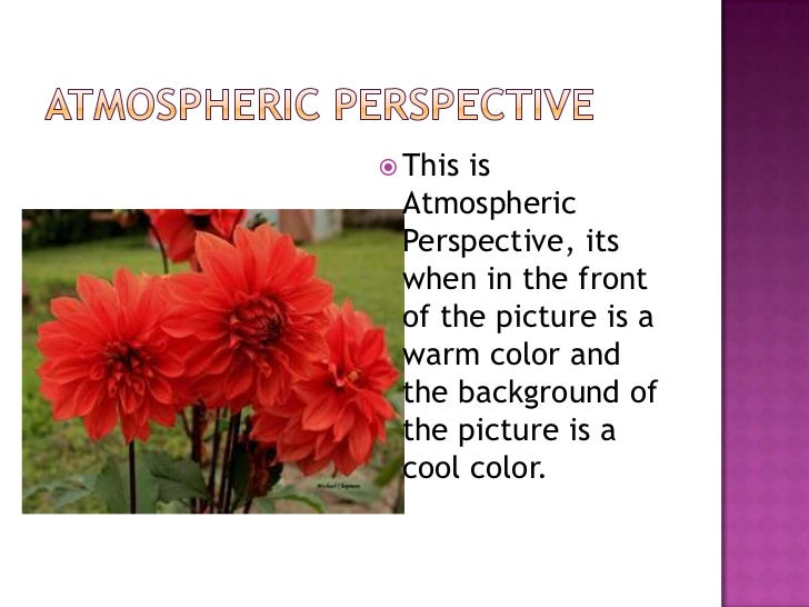 Atmospheric Perspective <br />This is Atmospheric Perspective, its when in the front of the picture is a warm color and th...