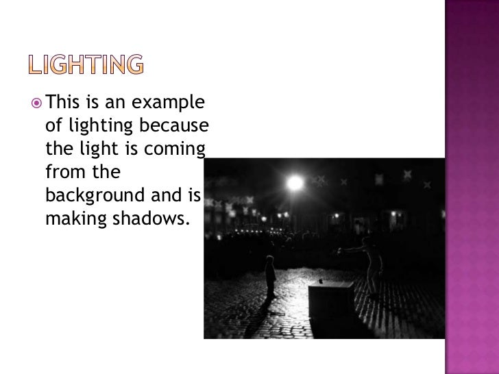 Lighting<br />This is an example of lighting because the light is coming from the background and is making shadows. <br />