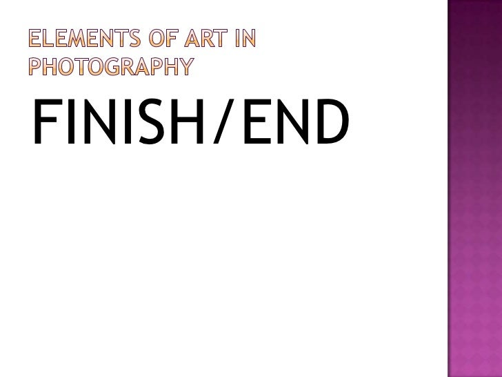Elements of art IN PHOTOGRAPHY<br />FINISH/END<br />