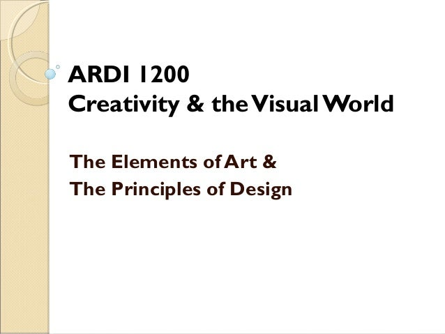 ARDI 1200 Creativity & the Visual World The Elements of Art & The Principles of Design