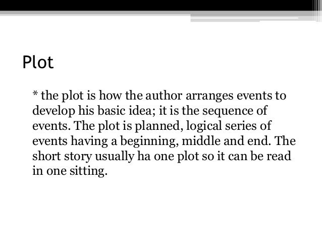 Plot* the plot is how the author arranges events todevelop his basic idea; it is the sequence ofevents. The plot is planne...