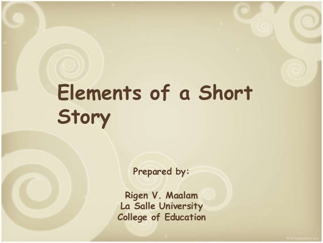 Elements of a Short Story Prepared by: Rigen V. Maalam La Salle University College of Education