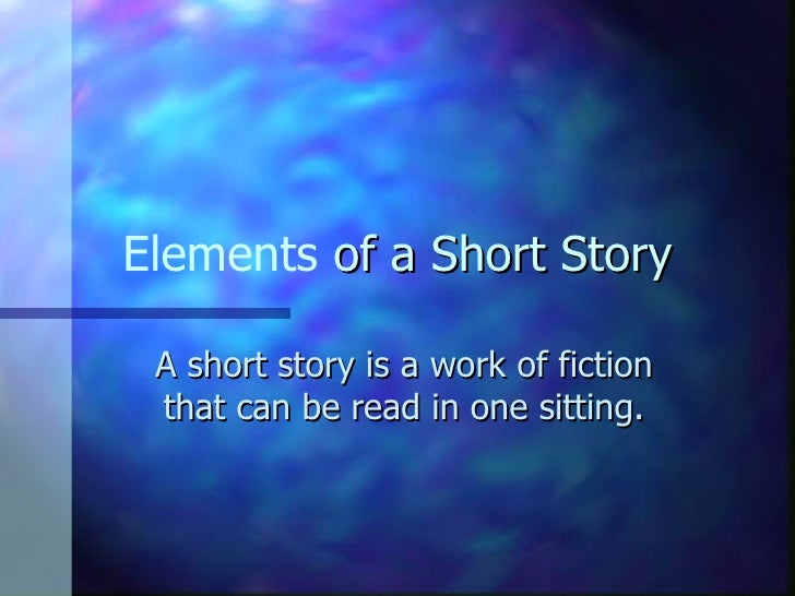 Elements  of a Short Story A short story is a work of fiction that can be read in one sitting.