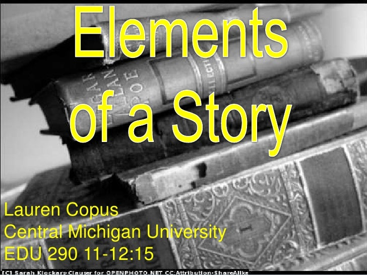 Elements of a Story<br />Lauren Copus<br />Central Michigan University<br />11-12:15 EDU 290<br />Elementsof a Story<br />...