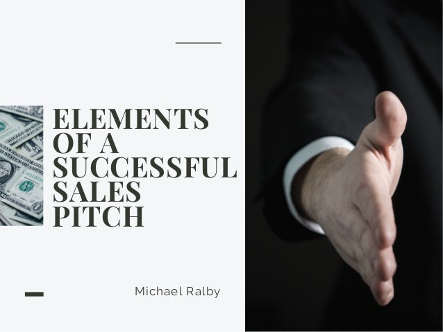 ELEMENTS OF A SUCCESSFUL SALES PITCH Michael Ralby