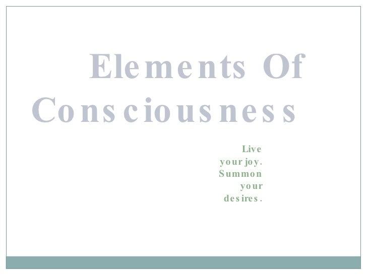 Elements Of Consciousness <ul><ul><ul><ul><li>Live your joy. Summon your desires. </li></ul></ul></ul></ul>