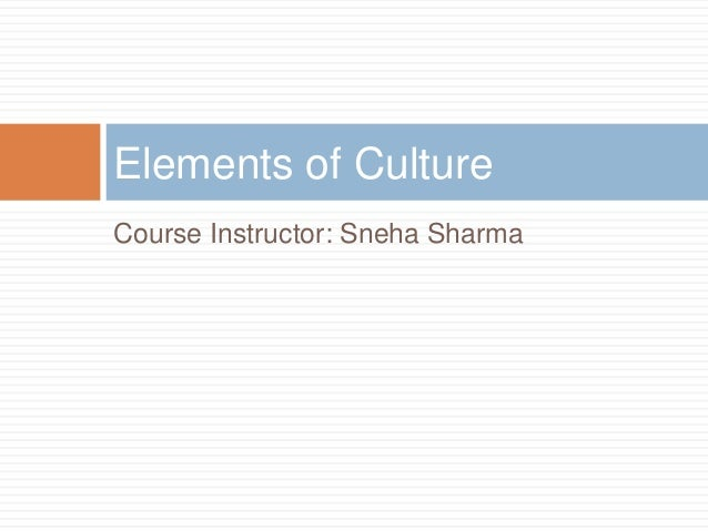 Course Instructor: Sneha Sharma Elements of Culture