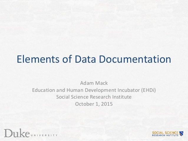 Elements of Data Documentation Adam Mack Education and Human Development Incubator (EHDi) Social Science Research Institut...