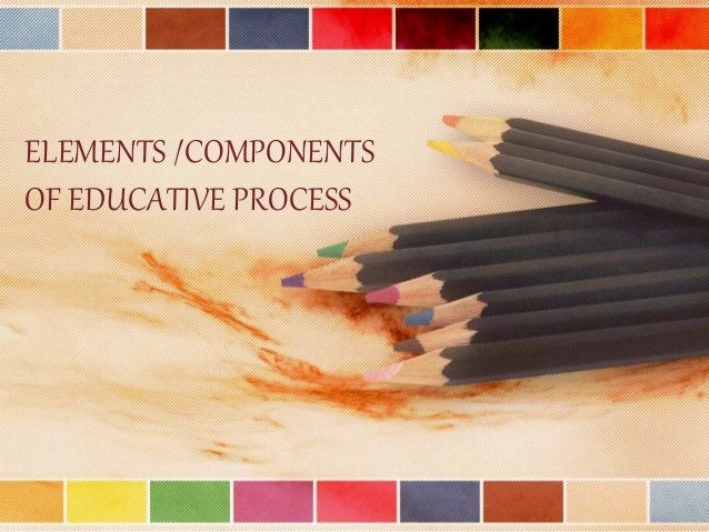 ELEMENTS /COMPONENTS OF EDUCATIVE PROCESS