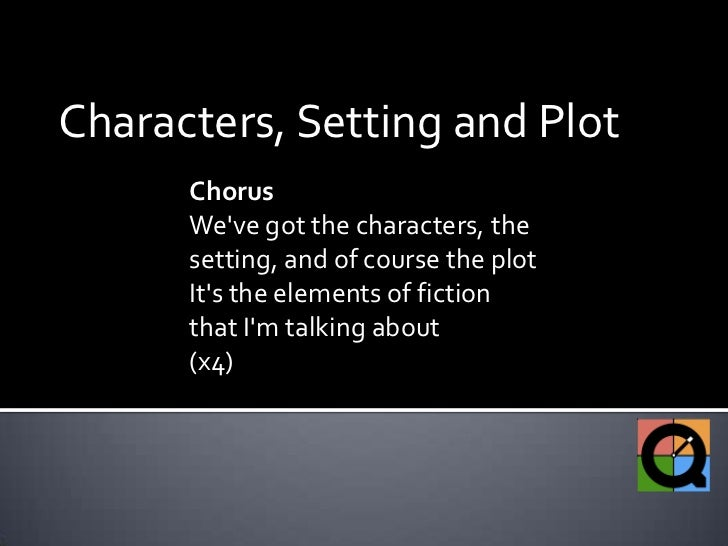 Characters, Setting and Plot<br />Chorus<br />We've got the characters, the setting, and of course the plot<br />It's the ...