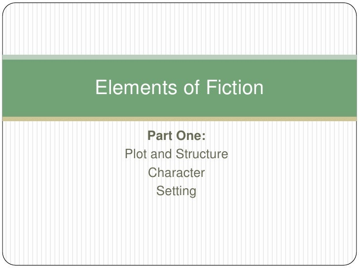 Part One:<br />Plot and Structure<br />Character<br />Setting<br />Elements of Fiction<br />