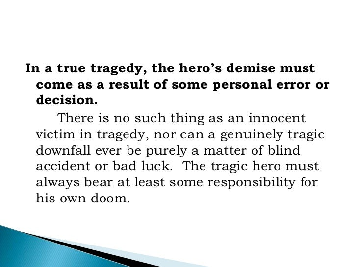 tragic hero in the tragedy of A concise definition of tragic hero along with usage tips, an expanded  a tragic  hero is a type of character in a tragedy, and is usually the protagonist tragic.