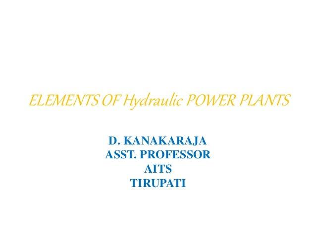 ELEMENTS OF Hydraulic POWER PLANTS D. KANAKARAJA ASST. PROFESSOR AITS TIRUPATI