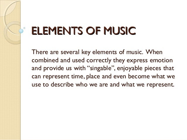 7 elements of music essay Most music can be broken down into sections, and some sections are repeated, and there are different orders most popular music's form is ababcb (or, verse chorus verse chorus bridge chorus) timbre - timbre is the sound of an instrument.