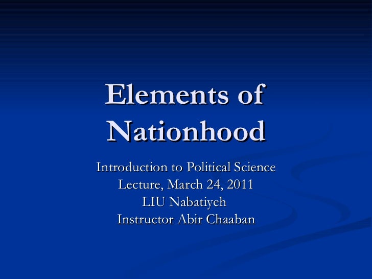 Elements of Nationhood Introduction to Political Science Lecture, March 24, 2011 LIU Nabatiyeh  Instructor Abir Chaaban