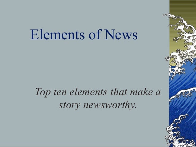 Elements of News  Top ten elements that make a  story newsworthy.