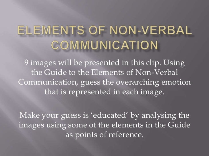 9 images will be presented in this clip. Using   the Guide to the Elements of Non-VerbalCommunication, guess the overarchi...