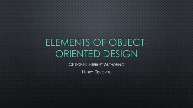 ELEMENTS OF OBJECTORIENTED DESIGN CPTR304: INTERNET AUTHORING HENRY OSBORNE